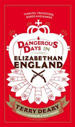 Dangerous Days in Elizabethan England : Thieves, Tricksters, Bards and Bawds - Terry Deary