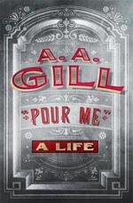 Pour Me : A Life - A. A. Gill