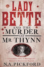 Lady Bette and the Murder of Mr Thynn : A Scandalous Story of Marriage and Betrayal in Restoration England - N. A. Pickford