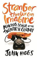 Stranger Than We Can Imagine : Making Sense of the Twentieth Century - John Higgs