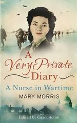 A Very Private Diary : A Nurse in Wartime - Mary Morris