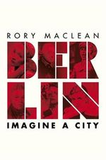 Berlin : Imagine a City  - Rory MacLean