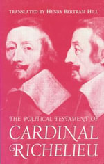 The Political Testament of Cardinal Richelieu : The Significant Chapters and Supporting Selections - Henry Bertram Bertram Hill