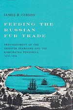 Feeding the Russian Fur Trade : Provisionment of the Okhotsk Seaboard and the Kamchatka Peninsula, 1639-1856 - James R. Gibson