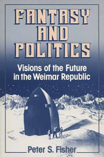 Fantasy and Politics : Visions of the Future in the Weimar Republic - Peter S. Fisher