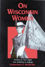 On Wisconsin Women : Working for Their Rights from Settlement to Suffrage - Genevieve G. McBride