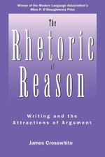 The Rhetoric of Reason : Writing and the Attractions of Argument - James R. Crosswhite