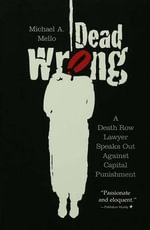 Dead Wrong : A Death Row Lawyer Speaks Out Against Capital Punishment - Michael A. a. Mello