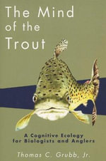 The Mind of the Trout : A Cognitive Ecology for Biologists and Anglers - Thomas C. Grubb