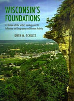 Wisconsin's Foundations : A Review of the State's Geology and Its Influence on Geography and Human Activity - Gwen Schultz