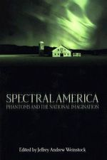 Spectral America : Phantoms and the National Imagination - Jeffrey Andrew Weinstock