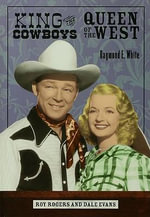 King of the Cowboys, Queen of the West : Roy Rogers and Dale Evans - Raymond E. White