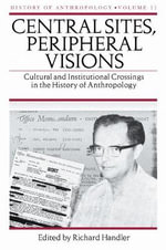 Central Sites, Peripheral Visions : Cultural and Institutional Crossings in the History of Anthropology