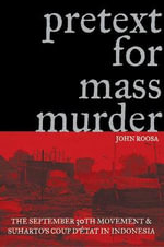 Pretext for Mass Murder : The September 30th Movement and Suharto's Coup D'etat in Indonesia - John Roosa