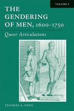 The Gendering of Men, 1600-1750 : Queer Articulations v. 2 - Thomas Alan King