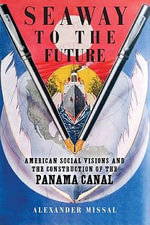 Seaway to the Future : American Social Visions and the Construction of the Panama Canal - Alexander Missal