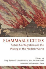 Flammable Cities : Urban Conflagration and the Making of the Modern World