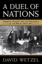 A Duel of Nations : Germany, France, and the Diplomacy of the War of 1870-1871 - David Wetzel