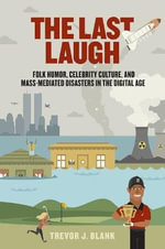 The Last Laugh : Folk Humor, Celebrity Culture, and Mass-Mediated Disasters in the Digital Age - Trevor J Blank