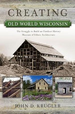 Creating Old World Wisconsin : The Struggle to Build an Outdoor History Museum of Ethnic Architecture - Professor John D Krugler