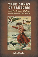 True Songs of Freedom : Uncle Tom's Cabin in Russian Culture and Society - John MacKay
