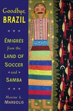 Goodbye, Brazil : Emigres from the Land of Soccer and Samba - Dr. Maxine L Margolis