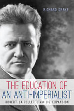 The Education of an Anti-Imperialist : Robert La Follette and U.S. Expansion - Richard Drake