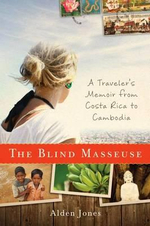 Blind Masseuse : A Traveler's Memoir from Costa Rica to Cambodia - Alden Jones