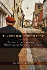 The Perils of Normalcy : George L. Mosse and the Remaking of Cultural History - Karel Plessini