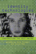 Identity Technologies : Constructing the Self Online - Anna Poletti