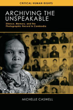 Archiving the Unspeakable : Silence, Memory, and the Photographic Record in Cambodia - Michelle Caswell