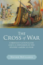 The Cross of War : Christian Nationalism and U.S. Expansion in the Spanish-American War - Matthew McCullough