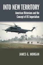 Into New Territory : American Historians and the Concept of US Imperialism - James G. Morgan