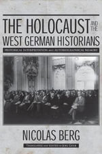The Holocaust and the West German Historians : Historical Interpretation and Autobiographical Memory - Nicholas Berg