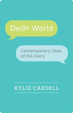 Dear World : Contemporary Uses of the Diary - Kylie Cardell