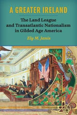 A Greater Ireland : The Land League and Transatlantic Nationalism in Gilded Age America - Ely M. Janis