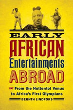 Early African Entertainments Abroad : From the Hottentot Venus to Africa's First Olympians - Bernth Lindfors