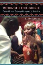 Improvised Adolescence : Somali Bantu Teenage Refugees in America - Sandra Grady