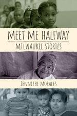 Meet Me Halfway : Milwaukee Stories - Jennifer Morales
