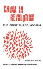 China in Revolution : The First Phase, 1900-1913 - Mary Clabaugh Wright