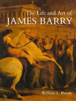 The Life and Art of James Barry : The Paul Mellon Centre for Studies in British Art - William L. Pressly