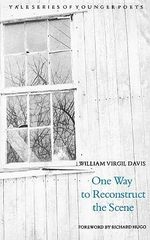 One Way to Reconstruct the Scene : Yale Series of Younger Poets - William Virgil Davies