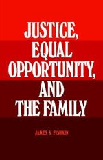 Justice, Equal Opportunity and the Family : New Directions for Democratic Reform - James S. Fishkin