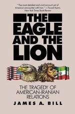 The Eagle and the Lion : Tragedy of American-Iranian Relations - James A. Bill