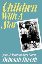 Children with a Star : Jewish Youth in Nazi Europe - Deborah Dwork
