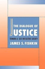The Dialogue of Justice : Toward a Self-reflective Society - James S. Fishkin
