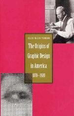 Origin of Graphic Design in America, 1870-1920 : 1870-1920 - Ellen Mazur Thomson
