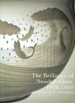 The Brilliance of Swedish Glass, 1918-39 : An Alliance of Art, Design and Industry