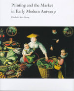Painting and the Market in Early Modern Antwerp : Arts Policy Lessons from the Brooklyn Museum Art C... - Elizabeth Alice Honig
