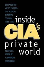 Inside CIA's Private World : Declassified Articles from the Agency's Internal Journal, 1955-92